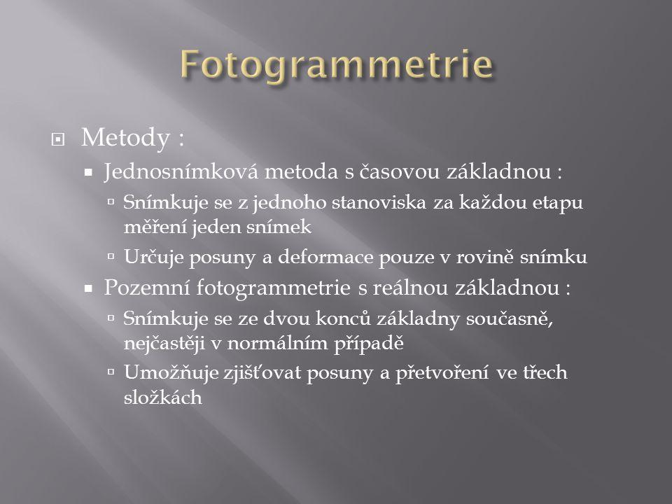  Metody :  Jednosnímková metoda s časovou základnou :  Snímkuje se z jednoho stanoviska za každou etapu měření jeden snímek  Určuje posuny a deformace pouze v rovině snímku  Pozemní fotogrammetrie s reálnou základnou :  Snímkuje se ze dvou konců základny současně, nejčastěji v normálním případě  Umožňuje zjišťovat posuny a přetvoření ve třech složkách