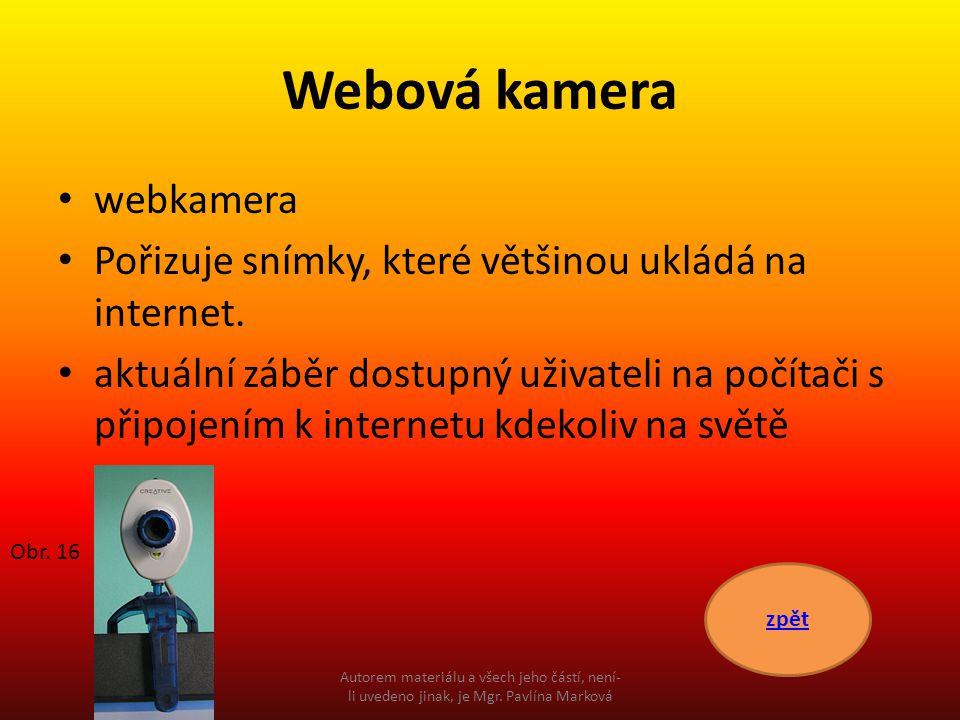 Webová kamera webkamera Pořizuje snímky, které většinou ukládá na internet. aktuální záběr dostupný uživateli na počítači s připojením k internetu kde