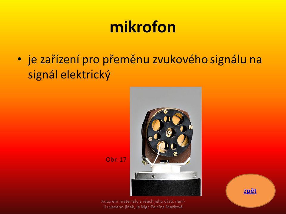mikrofon je zařízení pro přeměnu zvukového signálu na signál elektrický zpět Obr. 17 Autorem materiálu a všech jeho částí, není- li uvedeno jinak, je