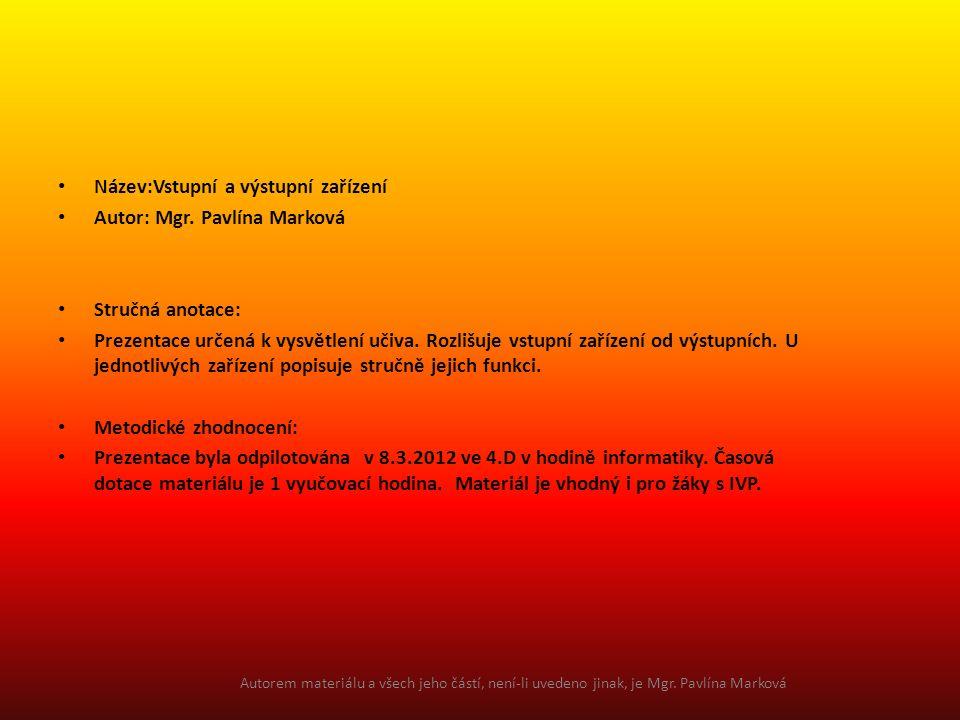 Název:Vstupní a výstupní zařízení Autor: Mgr. Pavlína Marková Stručná anotace: Prezentace určená k vysvětlení učiva. Rozlišuje vstupní zařízení od výs