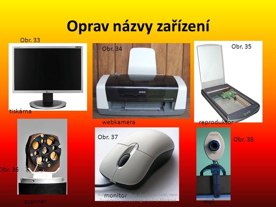 Oprav názvy zařízení tiskárna scanner webkamera monitor reproduktor myš Obr. 33 Obr. 34 Obr. 35 Obr. 36 Obr. 37 Obr. 38 Autorem materiálu a všech jeho