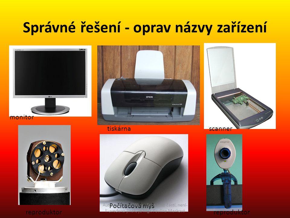 Správné řešení - oprav názvy zařízení monitor reproduktor tiskárna Počítačová myš scanner reproduktor Autorem materiálu a všech jeho částí, není- li uvedeno jinak, je Mgr.