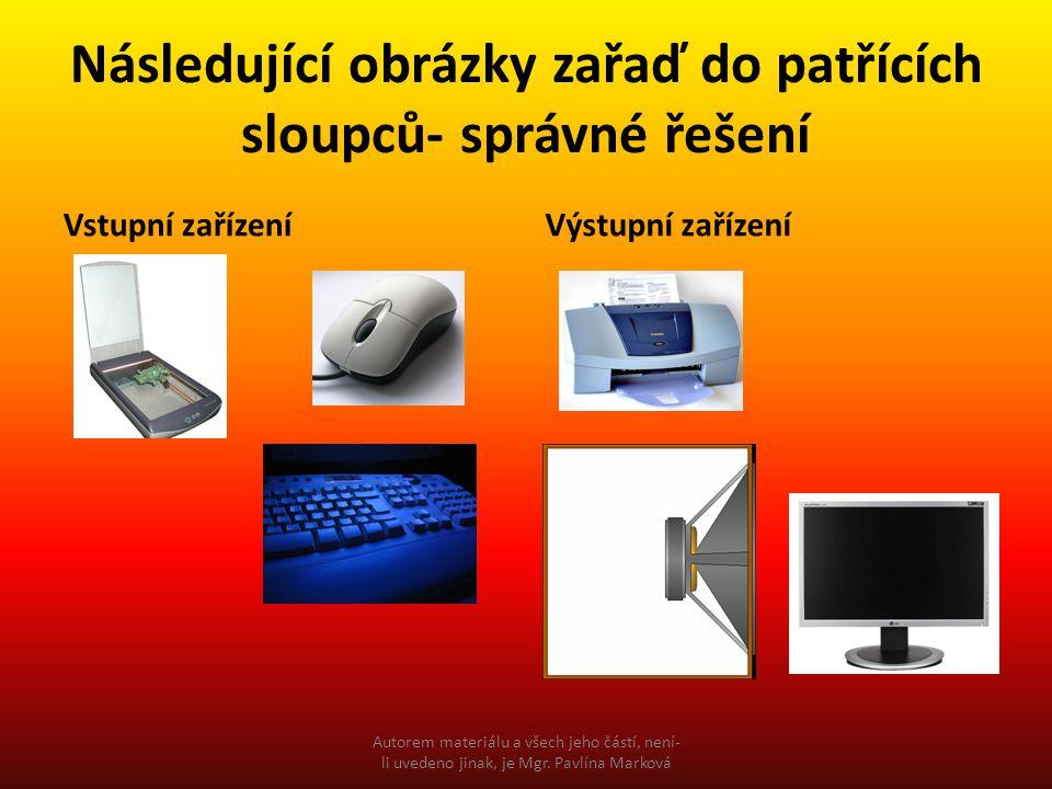 Následující obrázky zařaď do patřících sloupců- správné řešení Vstupní zařízeníVýstupní zařízení Autorem materiálu a všech jeho částí, není- li uvedeno jinak, je Mgr.
