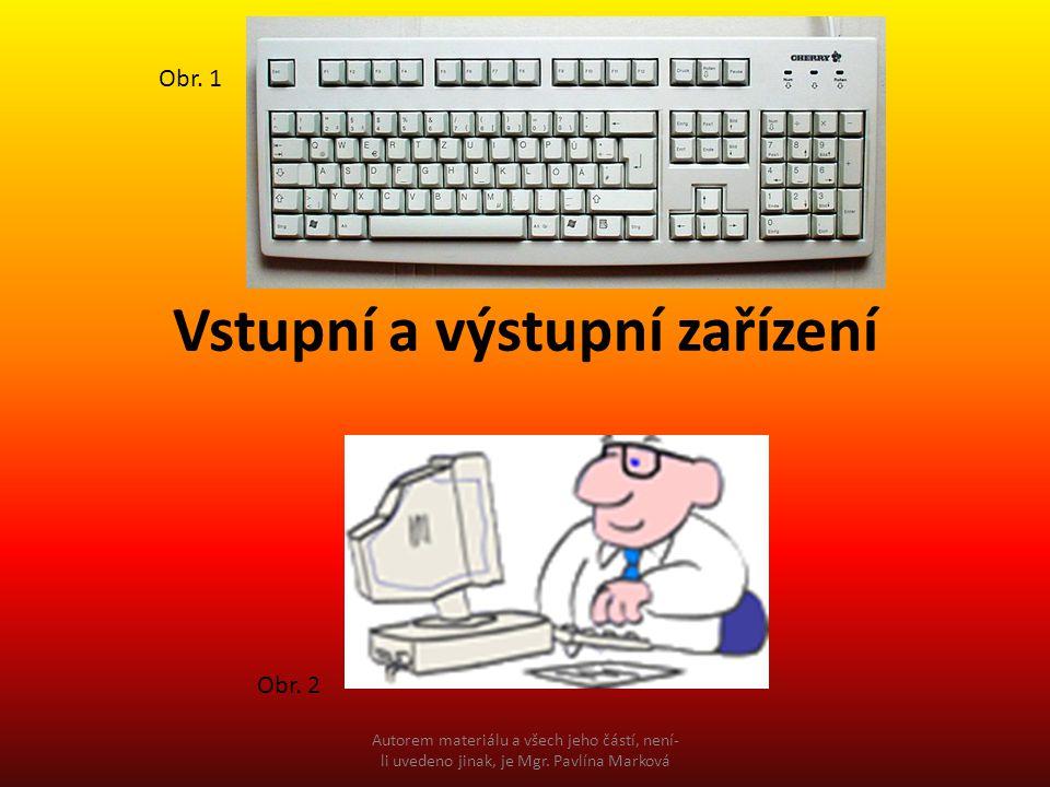 Vstupní a výstupní zařízení Obr. 1 Obr. 2 Autorem materiálu a všech jeho částí, není- li uvedeno jinak, je Mgr. Pavlína Marková