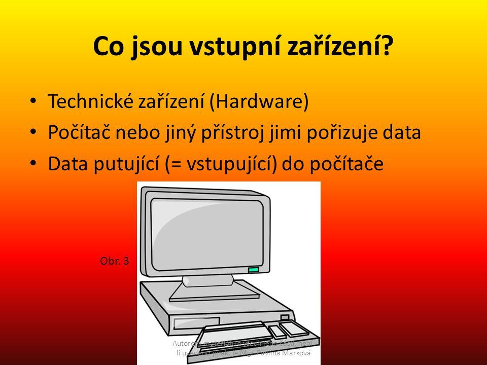Co jsou vstupní zařízení? Technické zařízení (Hardware) Počítač nebo jiný přístroj jimi pořizuje data Data putující (= vstupující) do počítače Obr. 3