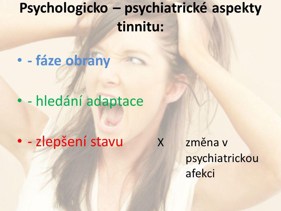 Psychologicko – psychiatrické aspekty tinnitu: - fáze obrany - hledání adaptace - zlepšení stavu X změna v psychiatrickou afekci