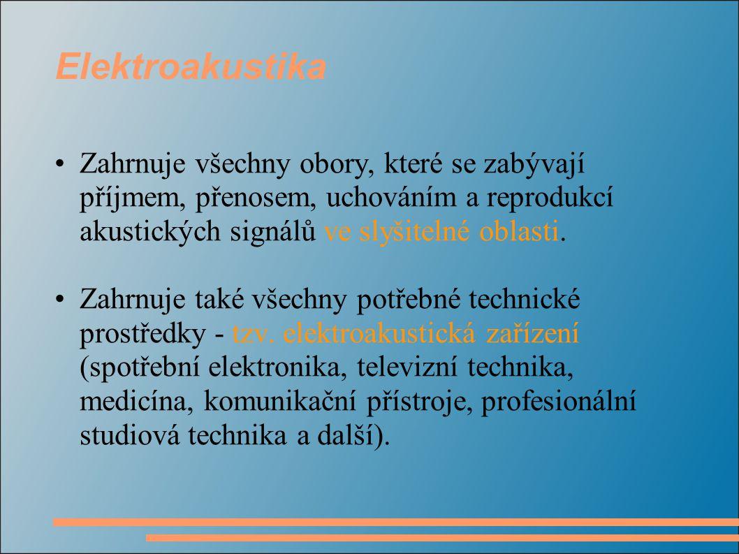 Elektroakustika Zahrnuje všechny obory, které se zabývají příjmem, přenosem, uchováním a reprodukcí akustických signálů ve slyšitelné oblasti.
