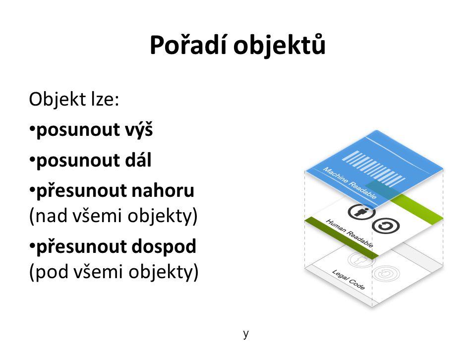 Pořadí objektů Objekt lze: posunout výš posunout dál přesunout nahoru (nad všemi objekty) přesunout dospod (pod všemi objekty) y