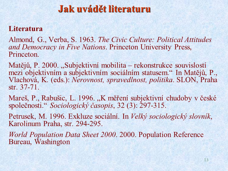 13 Jak uvádět literaturu Literatura Almond, G., Verba, S. 1963. The Civic Culture: Political Attitudes and Democracy in Five Nations. Princeton Univer