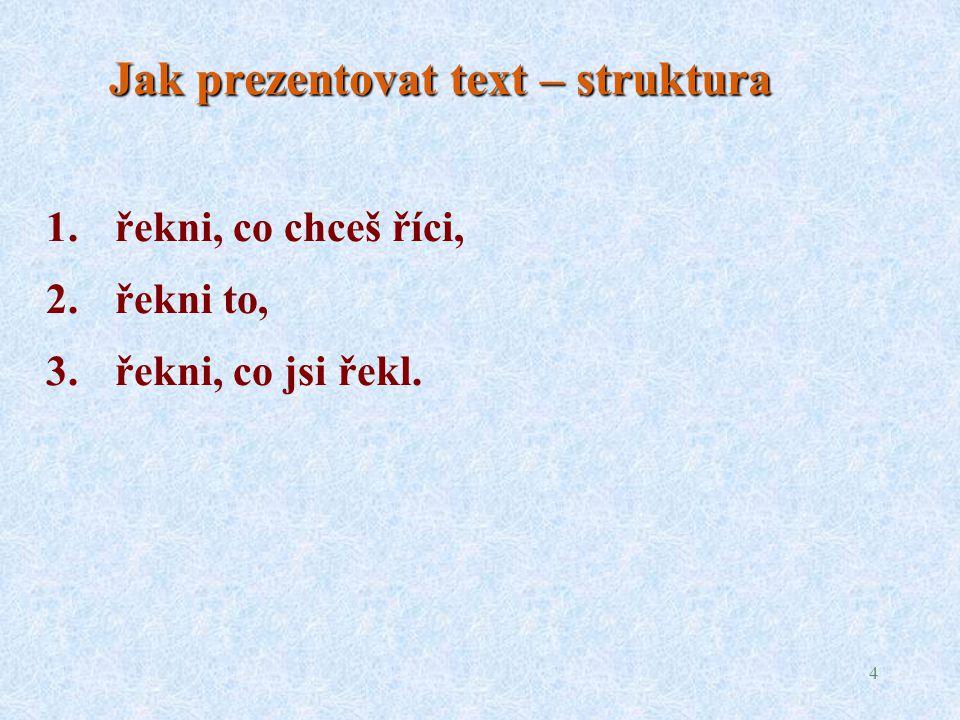 4 Jak prezentovat text – struktura 1.řekni, co chceš říci, 2.řekni to, 3.řekni, co jsi řekl.