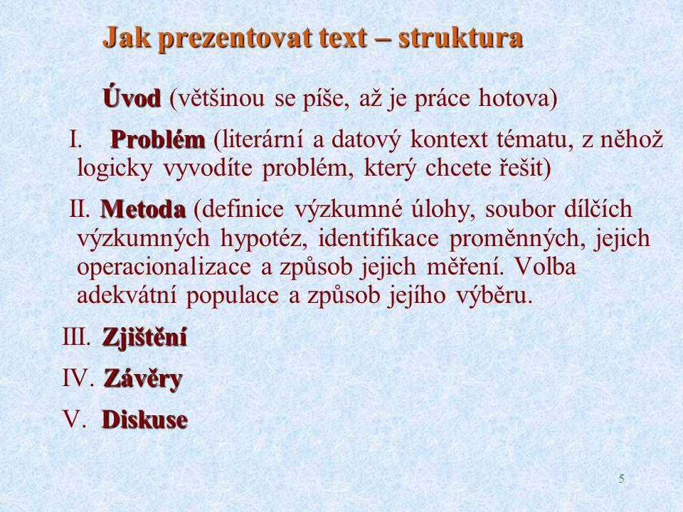 5 Jak prezentovat text – struktura Úvod Úvod (většinou se píše, až je práce hotova) Problém I.Problém (literární a datový kontext tématu, z něhož logicky vyvodíte problém, který chcete řešit) Metoda II.