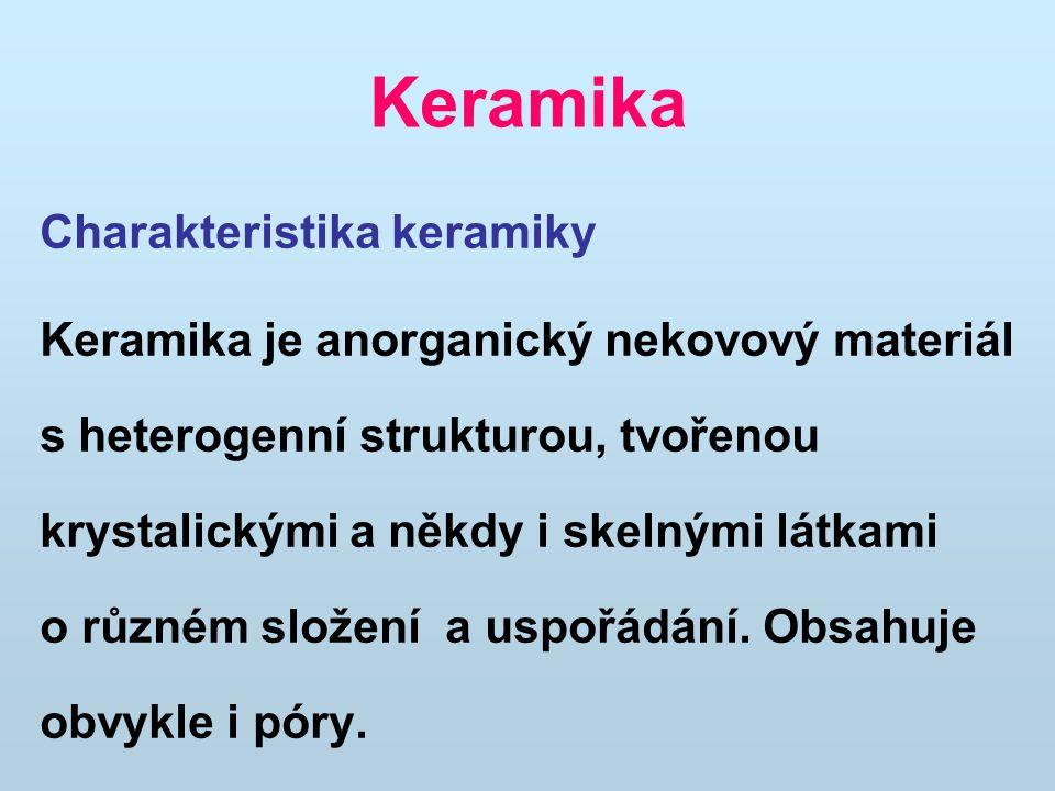 Keramika Charakteristika keramiky Keramika je anorganický nekovový materiál s heterogenní strukturou, tvořenou krystalickými a někdy i skelnými látkam