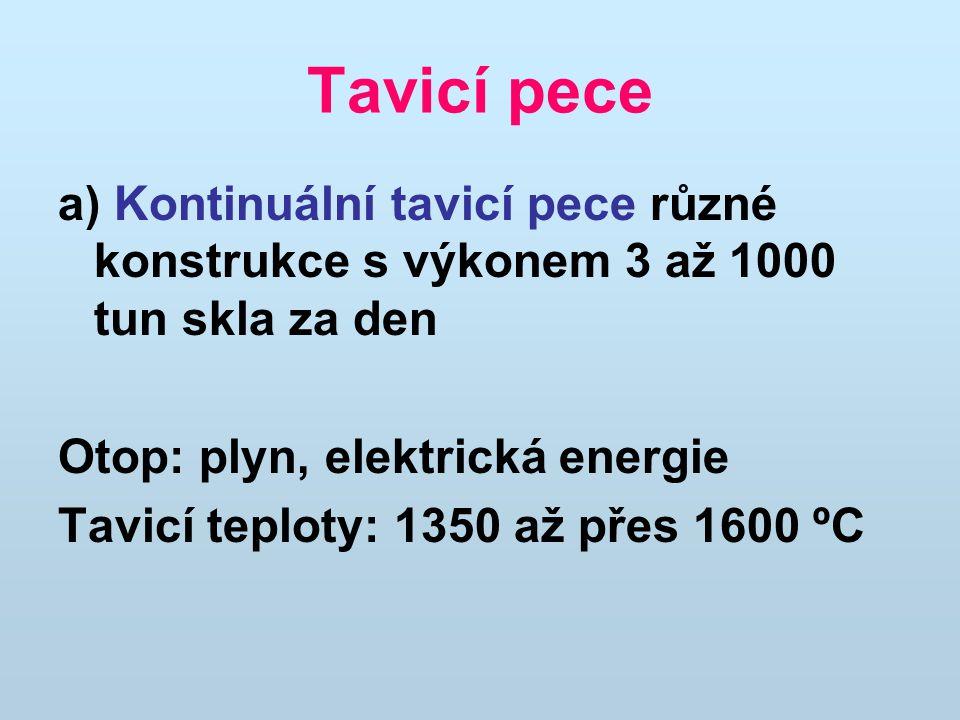Tavicí pece a) Kontinuální tavicí pece různé konstrukce s výkonem 3 až 1000 tun skla za den Otop: plyn, elektrická energie Tavicí teploty: 1350 až pře