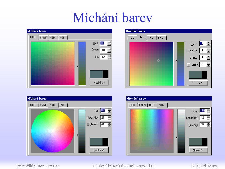 Pokročilá práce s textemŠkolení lektorů úvodního modulu P© Radek Maca Metodické poznámky Barevné schéma a kompozice (10 min) –barevná schémata model RGB (pro obrazovky) model HSB (barva, kontrast, jas) model HSL (barva, kontrast, svítivost) model CMYK (pro barevný tisk) –kompozice poloha objektů kolem optického středu (mírně nad geometrickým středem) ne příliš mnoho barev sladit barvy