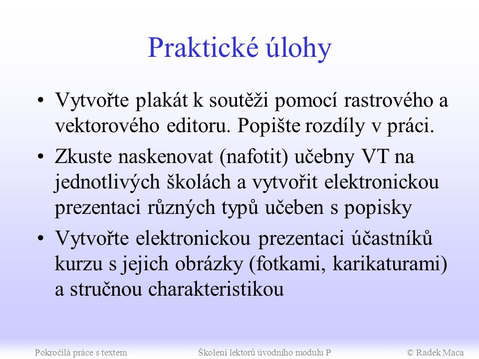 Pokročilá práce s textemŠkolení lektorů úvodního modulu P© Radek Maca Metodické poznámky Jednoduchá elektronická prezentace (60 min) –pomocí průvodce