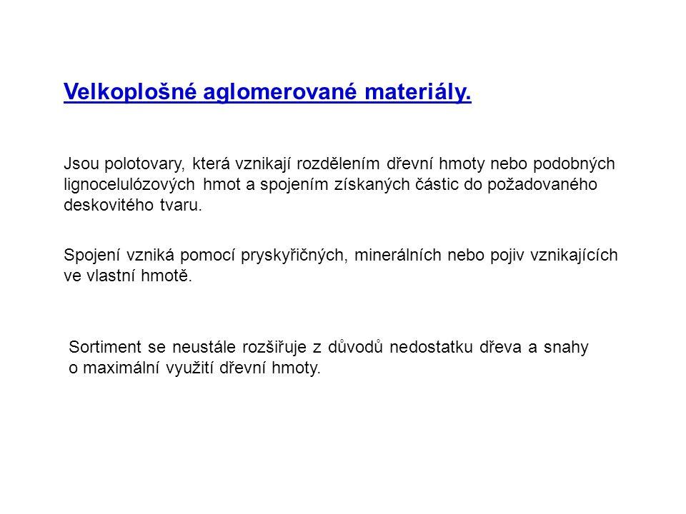 Velkoplošné aglomerované materiály. Jsou polotovary, která vznikají rozdělením dřevní hmoty nebo podobných lignocelulózových hmot a spojením získaných
