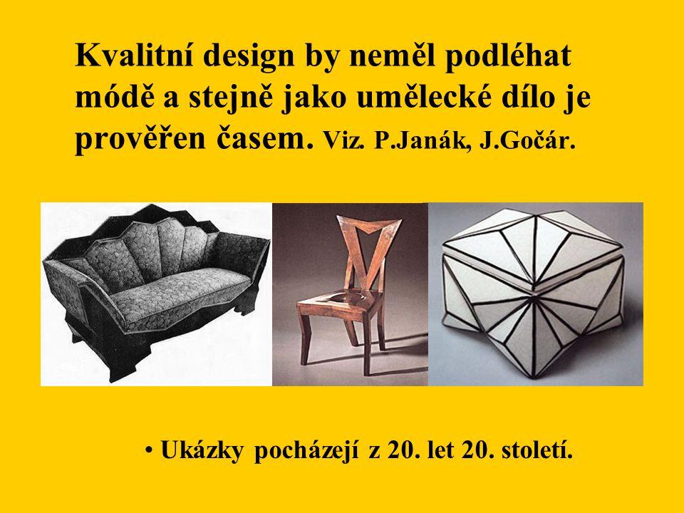Kvalitní design by neměl podléhat módě a stejně jako umělecké dílo je prověřen časem. Viz. P.Janák, J.Gočár. Ukázky pocházejí z 20. let 20. století.