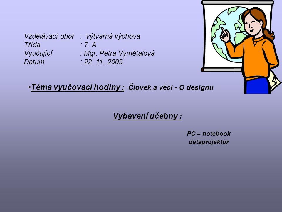 Vzdělávací obor: výtvarná výchova Třída: 7. A Vyučující : Mgr. Petra Vymětalová Datum: 22. 11. 2005 Téma vyučovací hodiny : Člověk a věci - O designu