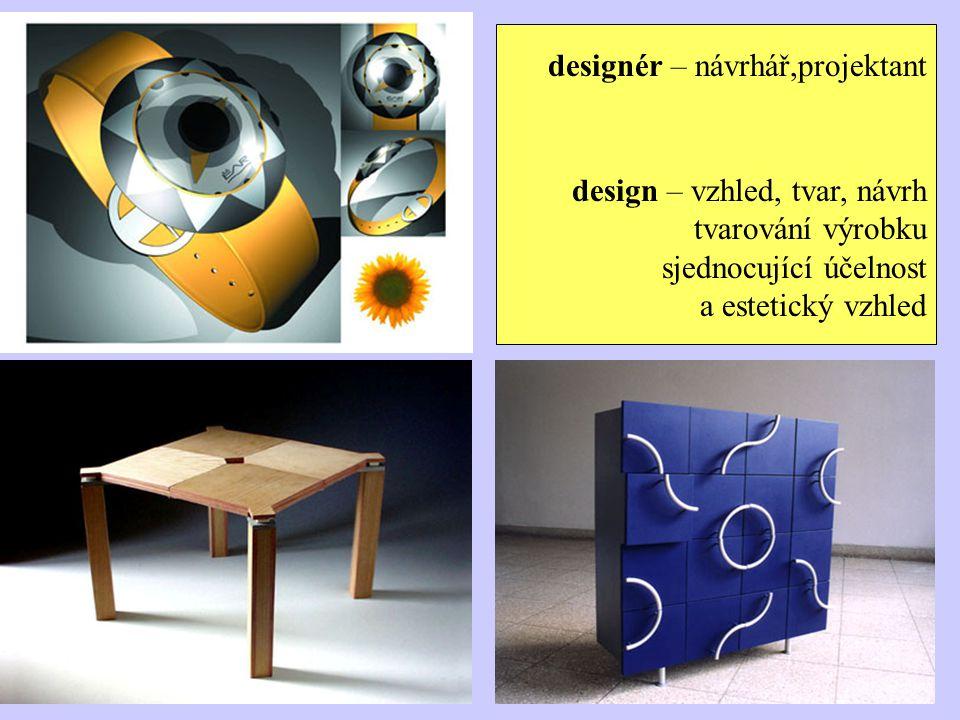 designér – návrhář,projektant design – vzhled, tvar, návrh tvarování výrobku sjednocující účelnost a estetický vzhled
