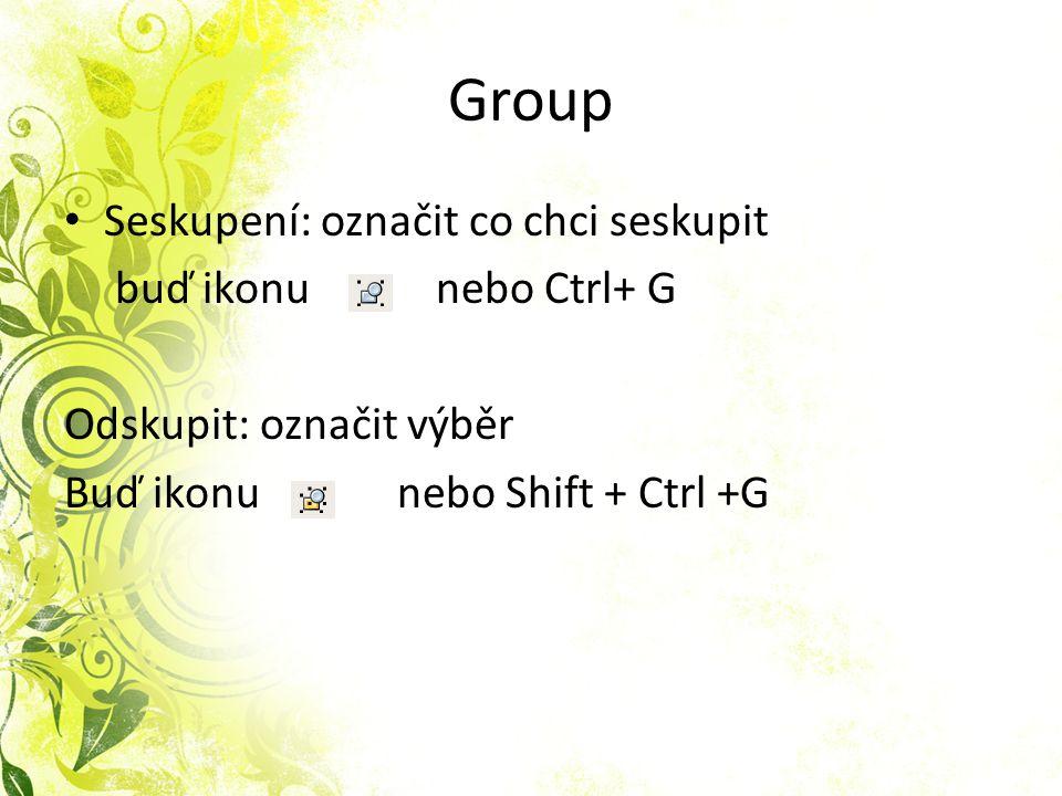 Group Seskupení: označit co chci seskupit buď ikonu nebo Ctrl+ G Odskupit: označit výběr Buď ikonu nebo Shift + Ctrl +G