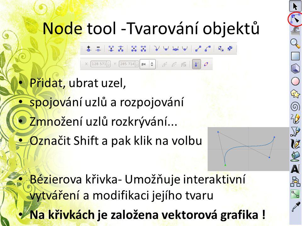 Node tool -Tvarování objektů Přidat, ubrat uzel, spojování uzlů a rozpojování Zmnožení uzlů rozkrývání... Označit Shift a pak klik na volbu Bézierova
