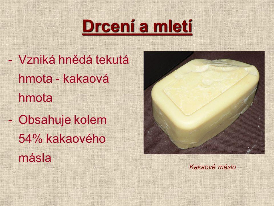 Drcení a mletí -Vzniká hnědá tekutá hmota - kakaová hmota -Obsahuje kolem 54% kakaového másla Kakaové máslo