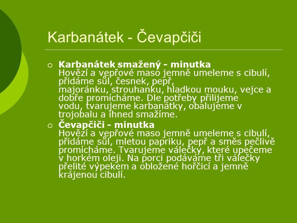 Karbanátek - Čevapčiči  Karbanátek smažený - minutka Hovězí a vepřové maso jemně umeleme s cibulí, přidáme sůl, česnek, pepř, majoránku, strouhanku,