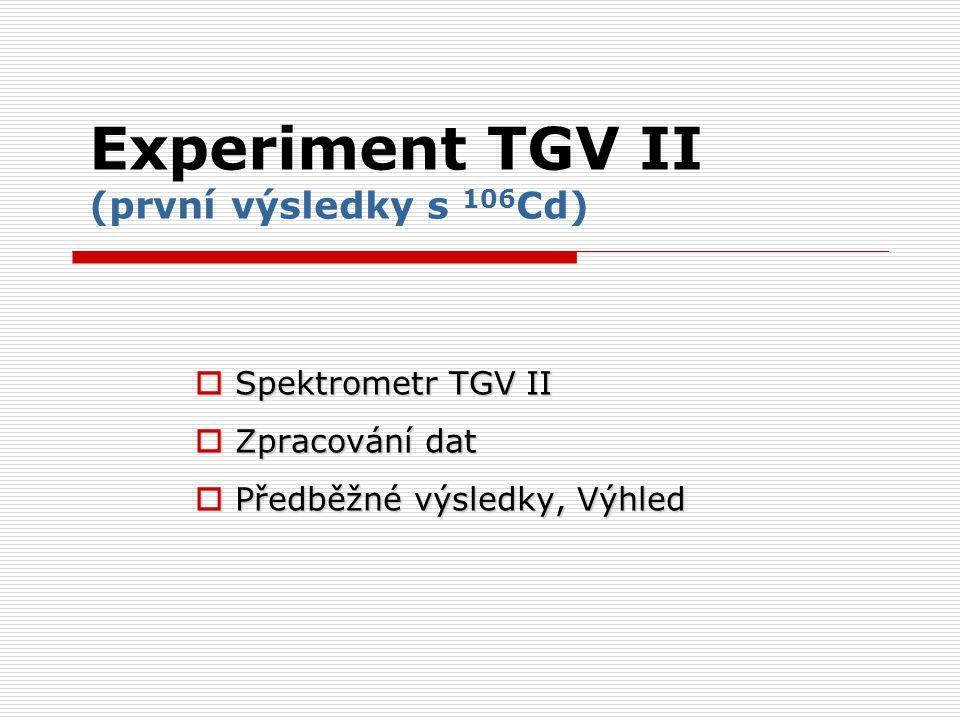 Experiment TGV II (první výsledky s 106 Cd)  Spektrometr TGV II  Zpracování dat  Předběžné výsledky, Výhled