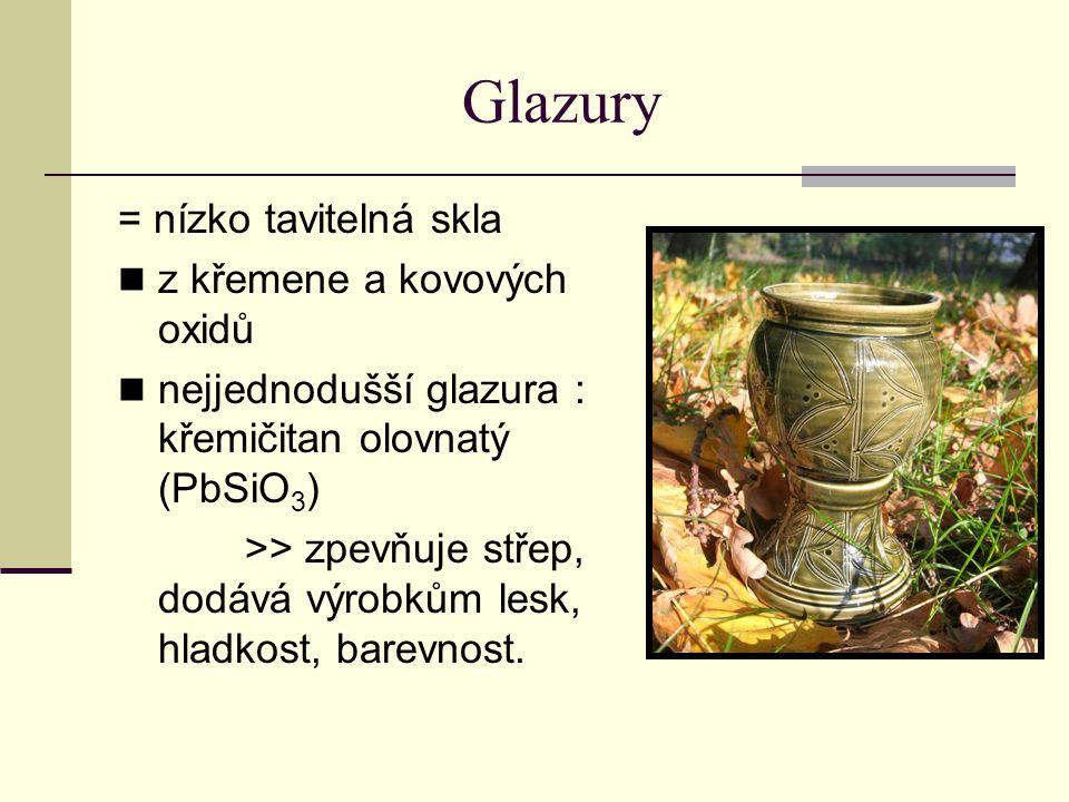 Glazury = nízko tavitelná skla z křemene a kovových oxidů nejjednodušší glazura : křemičitan olovnatý (PbSiO 3 ) >> zpevňuje střep, dodává výrobkům lesk, hladkost, barevnost.