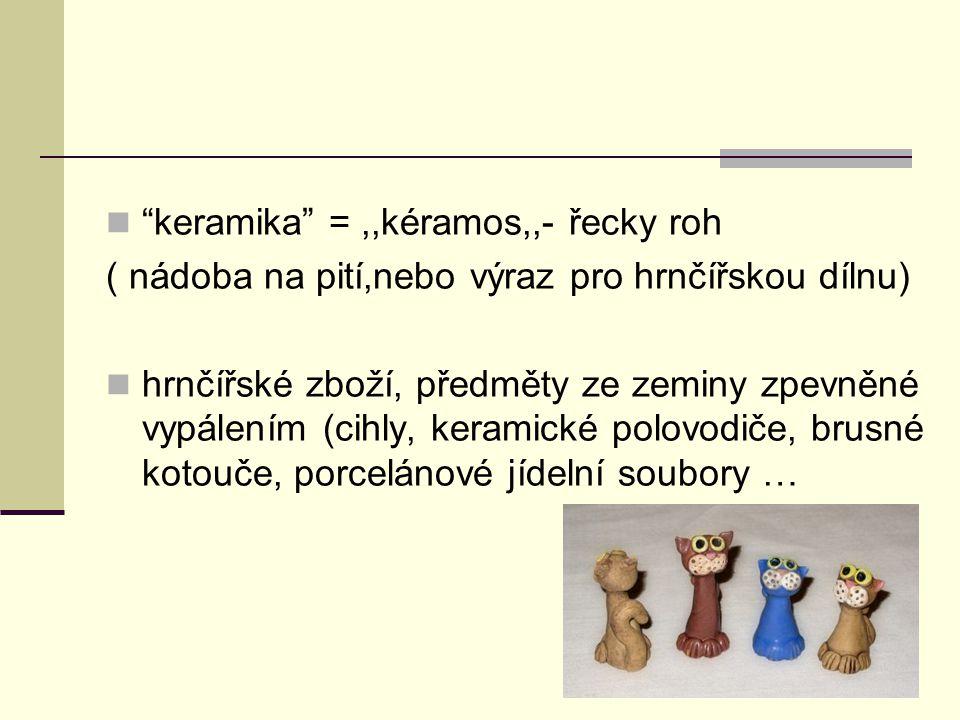 keramika =,,kéramos,,- řecky roh ( nádoba na pití,nebo výraz pro hrnčířskou dílnu) hrnčířské zboží, předměty ze zeminy zpevněné vypálením (cihly, keramické polovodiče, brusné kotouče, porcelánové jídelní soubory …