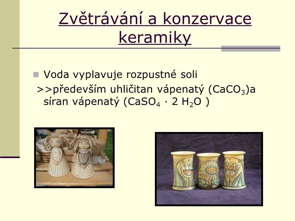 Zvětrávání a konzervace keramiky Voda vyplavuje rozpustné soli >>především uhličitan vápenatý (CaCO 3 )a síran vápenatý (CaSO 4 · 2 H 2 O )