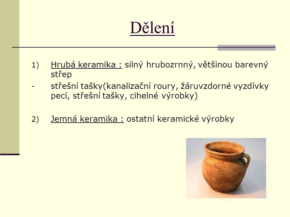 Dělení 1) Hrubá keramika : silný hrubozrnný, většinou barevný střep - střešní tašky(kanalizační roury, žáruvzdorné vyzdívky pecí, střešní tašky, cihel