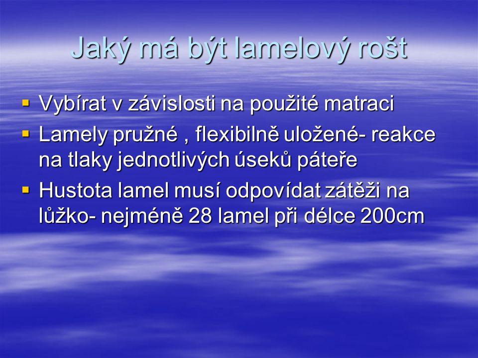 Jaký má být lamelový rošt  Vybírat v závislosti na použité matraci  Lamely pružné, flexibilně uložené- reakce na tlaky jednotlivých úseků páteře  Hustota lamel musí odpovídat zátěži na lůžko- nejméně 28 lamel při délce 200cm