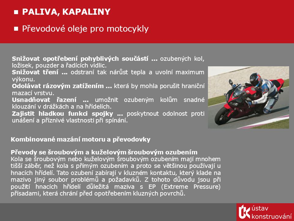 Převodové oleje pro motocykly PALIVA, KAPALINY Snižovat opotřebení pohyblivých součástí... ozubených kol, ložisek, pouzder a řadících vidlic. Snižovat