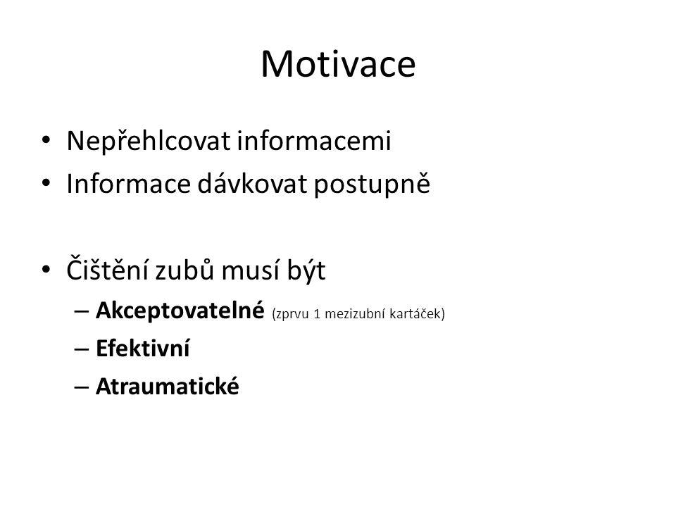 Motivace Nepřehlcovat informacemi Informace dávkovat postupně Čištění zubů musí být – Akceptovatelné (zprvu 1 mezizubní kartáček) – Efektivní – Atraumatické