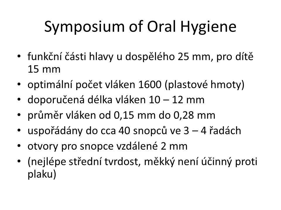 Symposium of Oral Hygiene funkční části hlavy u dospělého 25 mm, pro dítě 15 mm optimální počet vláken 1600 (plastové hmoty) doporučená délka vláken 10 – 12 mm průměr vláken od 0,15 mm do 0,28 mm uspořádány do cca 40 snopců ve 3 – 4 řadách otvory pro snopce vzdálené 2 mm (nejlépe střední tvrdost, měkký není účinný proti plaku)