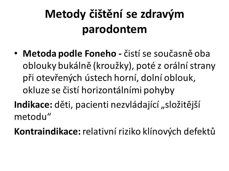 """Metody čištění se zdravým parodontem Metoda podle Foneho - čistí se současně oba oblouky bukálně (kroužky), poté z orální strany při otevřených ústech horní, dolní oblouk, okluze se čistí horizontálními pohyby Indikace: děti, pacienti nezvládající """"složitější metodu Kontraindikace: relativní riziko klínových defektů"""