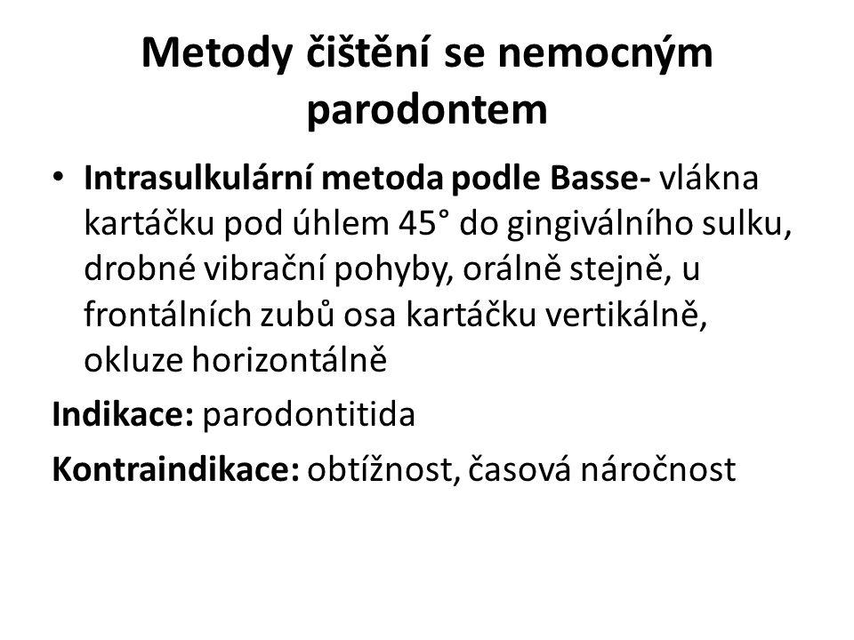 Metody čištění se nemocným parodontem Intrasulkulární metoda podle Basse- vlákna kartáčku pod úhlem 45° do gingiválního sulku, drobné vibrační pohyby, orálně stejně, u frontálních zubů osa kartáčku vertikálně, okluze horizontálně Indikace: parodontitida Kontraindikace: obtížnost, časová náročnost