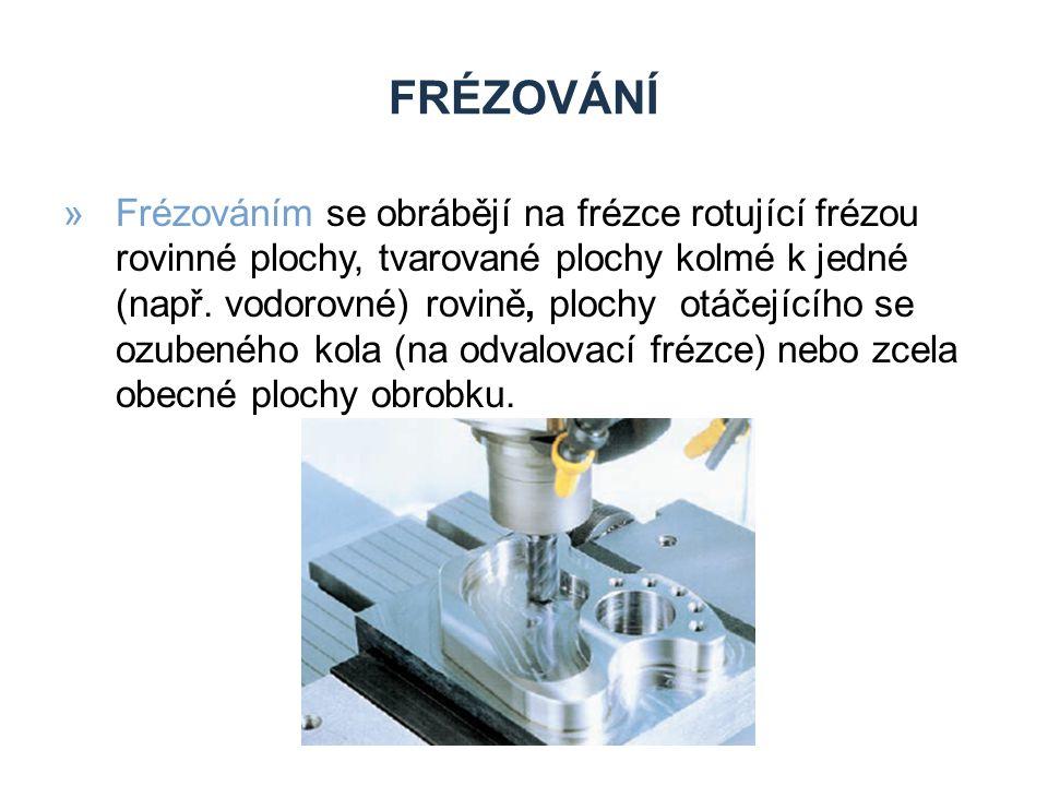 FRÉZOVÁNÍ »Frézováním se obrábějí na frézce rotující frézou rovinné plochy, tvarované plochy kolmé k jedné (např. vodorovné) rovině, plochy otáčejícíh