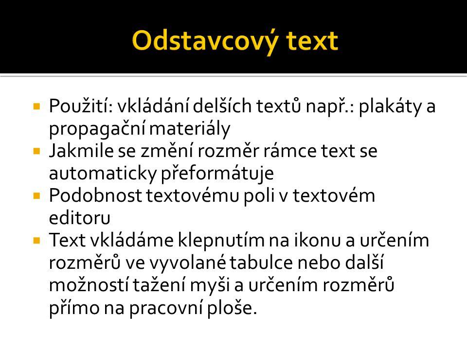  Použití: vkládání delších textů např.: plakáty a propagační materiály  Jakmile se změní rozměr rámce text se automaticky přeformátuje  Podobnost textovému poli v textovém editoru  Text vkládáme klepnutím na ikonu a určením rozměrů ve vyvolané tabulce nebo další možností tažení myši a určením rozměrů přímo na pracovní ploše.