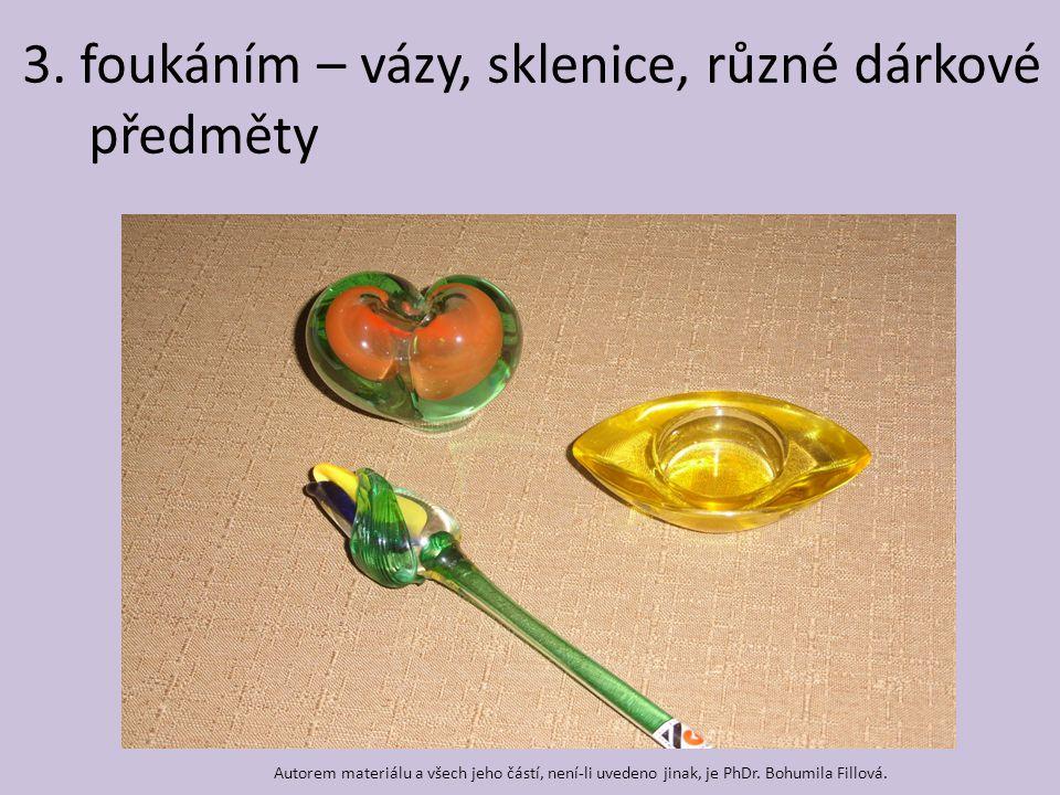 3. foukáním – vázy, sklenice, různé dárkové předměty Autorem materiálu a všech jeho částí, není-li uvedeno jinak, je PhDr. Bohumila Fillová.
