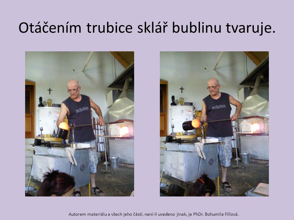 Otáčením trubice sklář bublinu tvaruje. Autorem materiálu a všech jeho částí, není-li uvedeno jinak, je PhDr. Bohumila Fillová.