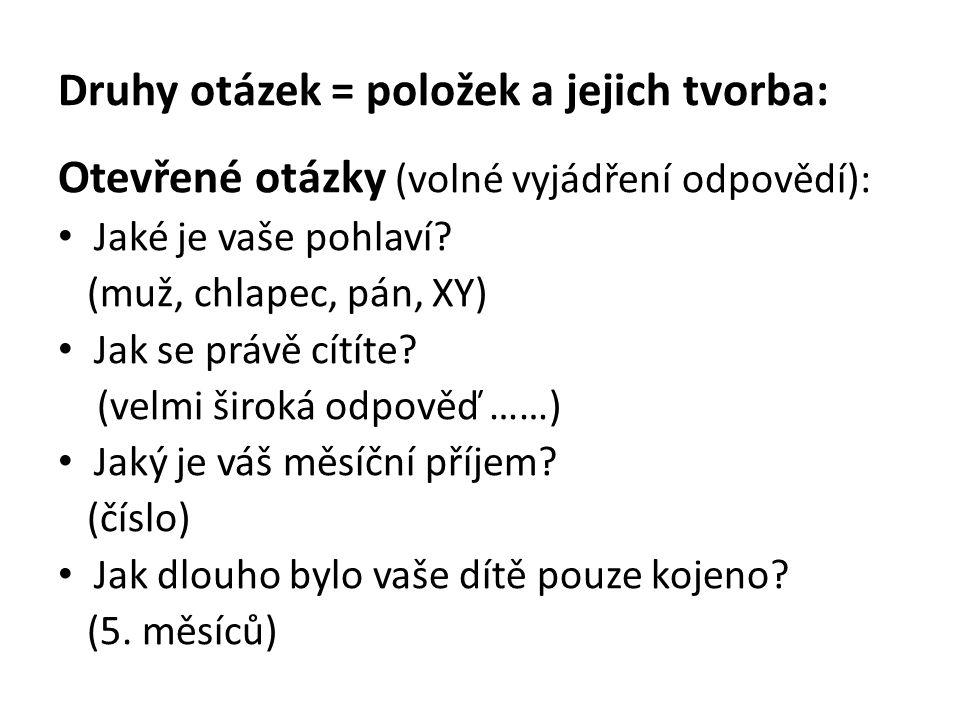Druhy otázek = položek a jejich tvorba: Otevřené otázky (volné vyjádření odpovědí): Jaké je vaše pohlaví? (muž, chlapec, pán, XY) Jak se právě cítíte?