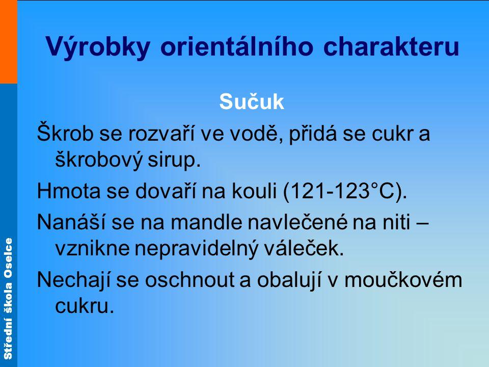 Střední škola Oselce Výrobky orientálního charakteru Sučuk Škrob se rozvaří ve vodě, přidá se cukr a škrobový sirup. Hmota se dovaří na kouli (121-123