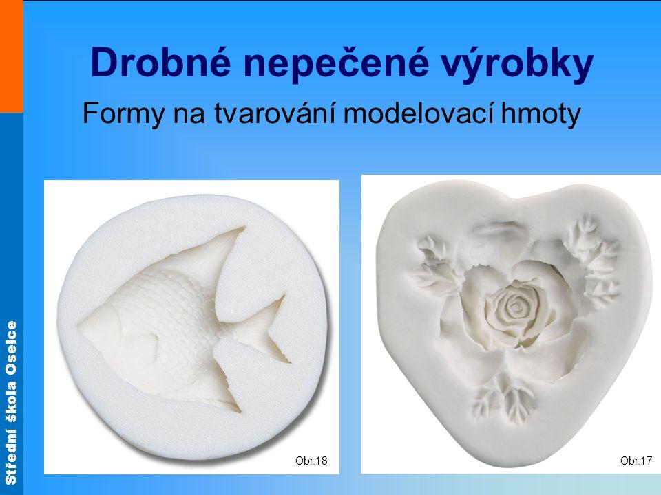Střední škola Oselce Drobné nepečené výrobky Formy na tvarování modelovací hmoty Obr.17 Obr.18