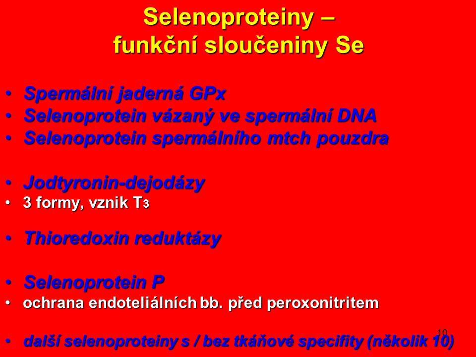 10 Selenoproteiny – funkční sloučeniny Se Spermální jaderná GPxSpermální jaderná GPx Selenoprotein vázaný ve spermální DNASelenoprotein vázaný ve spermální DNA Selenoprotein spermálního mtch pouzdraSelenoprotein spermálního mtch pouzdra Jodtyronin-dejodázyJodtyronin-dejodázy 3 formy, vznik T 33 formy, vznik T 3 Thioredoxin reduktázyThioredoxin reduktázy Selenoprotein PSelenoprotein P ochrana endoteliálních bb.