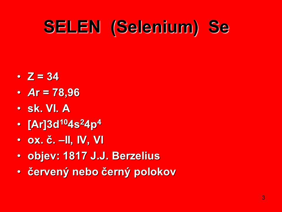 3 SELEN (Selenium) Se SELEN (Selenium) Se Z = 34Z = 34 Ar = 78,96Ar = 78,96 sk. VI. Ask. VI. A [Ar]3d 10 4s 2 4p 4[Ar]3d 10 4s 2 4p 4 ox. č. –II, IV,