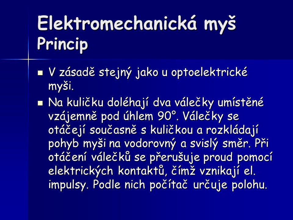 Elektromechanická myš Princip V zásadě stejný jako u optoelektrické myši. V zásadě stejný jako u optoelektrické myši. Na kuličku doléhají dva válečky