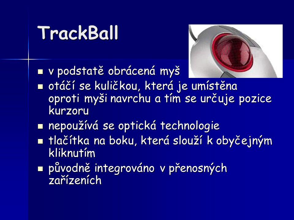 TrackBall v podstatě obrácená myš v podstatě obrácená myš otáčí se kuličkou, která je umístěna oproti myši navrchu a tím se určuje pozice kurzoru otáč