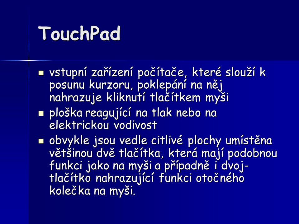 TouchPad vstupní zařízení počítače, které slouží k posunu kurzoru, poklepání na něj nahrazuje kliknutí tlačítkem myši vstupní zařízení počítače, které